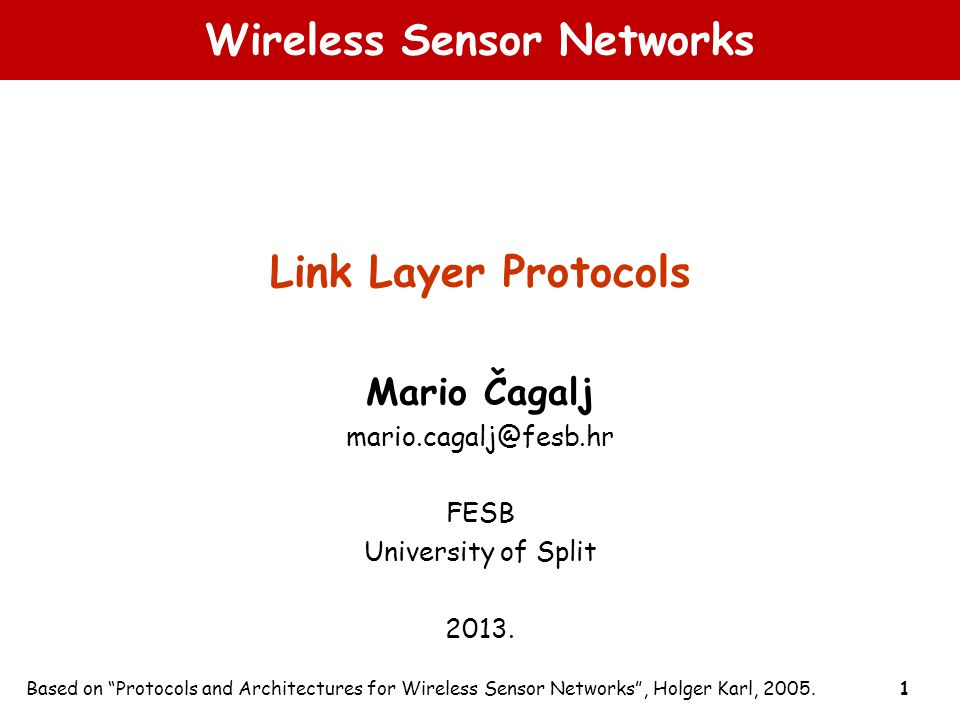 "1 Wireless Sensor Networks Link Layer Protocols Mario Čagalj mario.cagalj@fesb.hr FESB University of Split 2013. Based on ""Protocols and Architectures"