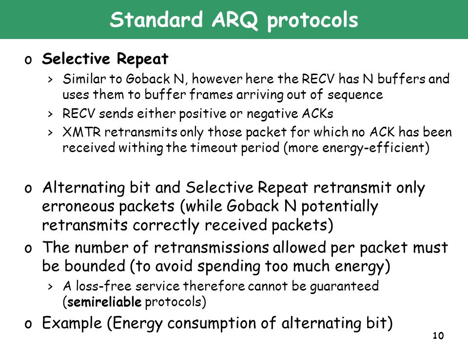 10 Standard ARQ protocols oSelective Repeat >Similar to Goback N, however here the RECV has N buffers and uses them to buffer frames arriving out of sequence >RECV sends either positive or negative ACKs >XMTR retransmits only those packet for which no ACK has been received withing the timeout period (more energy-efficient) oAlternating bit and Selective Repeat retransmit only erroneous packets (while Goback N potentially retransmits correctly received packets) oThe number of retransmissions allowed per packet must be bounded (to avoid spending too much energy) >A loss-free service therefore cannot be guaranteed (semireliable protocols) oExample (Energy consumption of alternating bit)