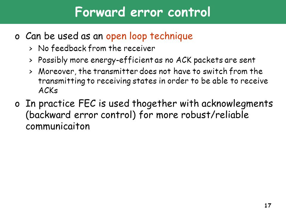 17 Forward error control oCan be used as an open loop technique >No feedback from the receiver >Possibly more energy-efficient as no ACK packets are sent >Moreover, the transmitter does not have to switch from the transmitting to receiving states in order to be able to receive ACKs oIn practice FEC is used thogether with acknowlegments (backward error control) for more robust/reliable communicaiton