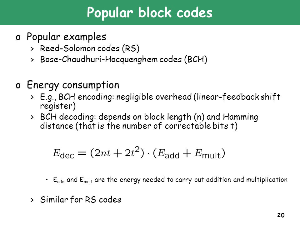 20 Popular block codes oPopular examples >Reed-Solomon codes (RS) >Bose-Chaudhuri-Hocquenghem codes (BCH) oEnergy consumption >E.g., BCH encoding: negligible overhead (linear-feedback shift register) >BCH decoding: depends on block length (n) and Hamming distance (that is the number of correctable bits t) E add and E mult are the energy needed to carry out addition and multiplication >Similar for RS codes