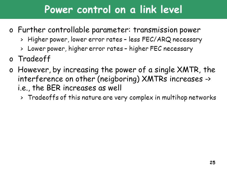25 Power control on a link level oFurther controllable parameter: transmission power >Higher power, lower error rates – less FEC/ARQ necessary >Lower power, higher error rates – higher FEC necessary oTradeoff oHowever, by increasing the power of a single XMTR, the interference on other (neigboring) XMTRs increases -> i.e., the BER increases as well >Tradeoffs of this nature are very complex in multihop networks
