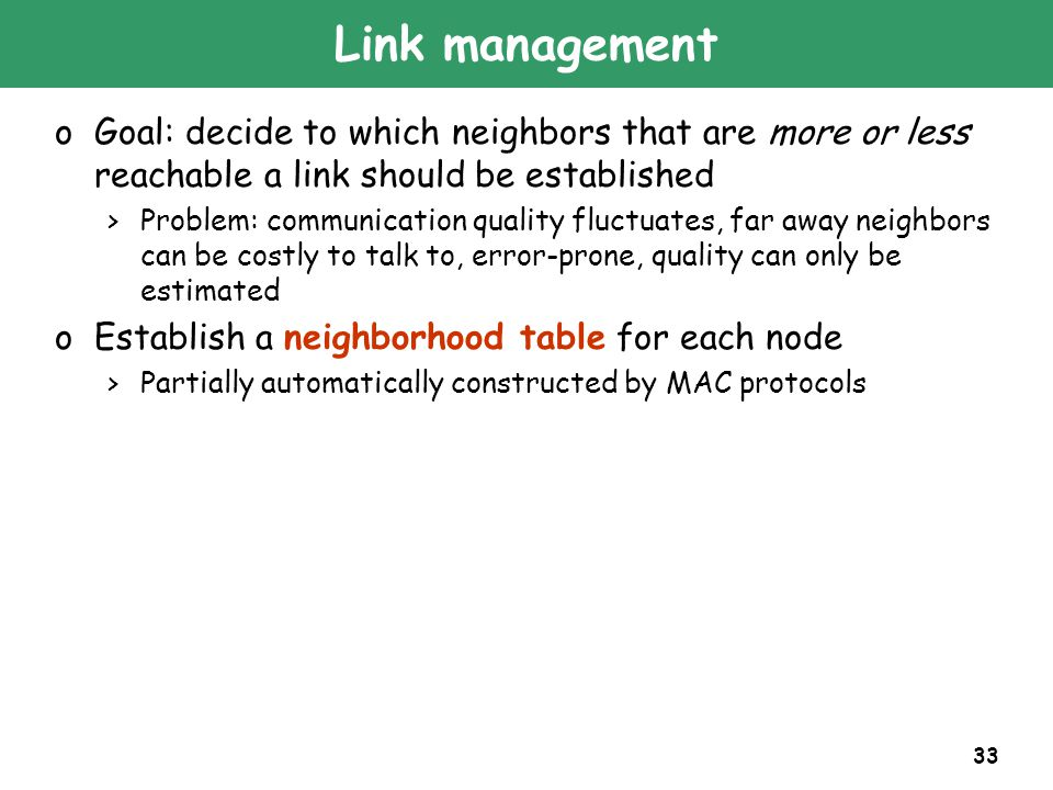 33 Link management oGoal: decide to which neighbors that are more or less reachable a link should be established >Problem: communication quality fluctuates, far away neighbors can be costly to talk to, error-prone, quality can only be estimated oEstablish a neighborhood table for each node >Partially automatically constructed by MAC protocols