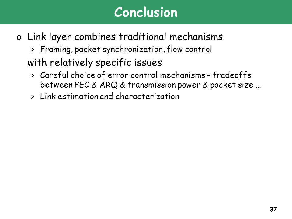 37 Conclusion oLink layer combines traditional mechanisms >Framing, packet synchronization, flow control with relatively specific issues >Careful choi