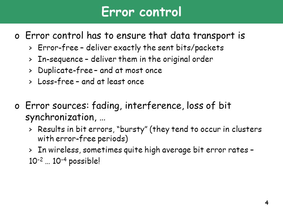 4 Error control oError control has to ensure that data transport is >Error-free – deliver exactly the sent bits/packets >In-sequence – deliver them in
