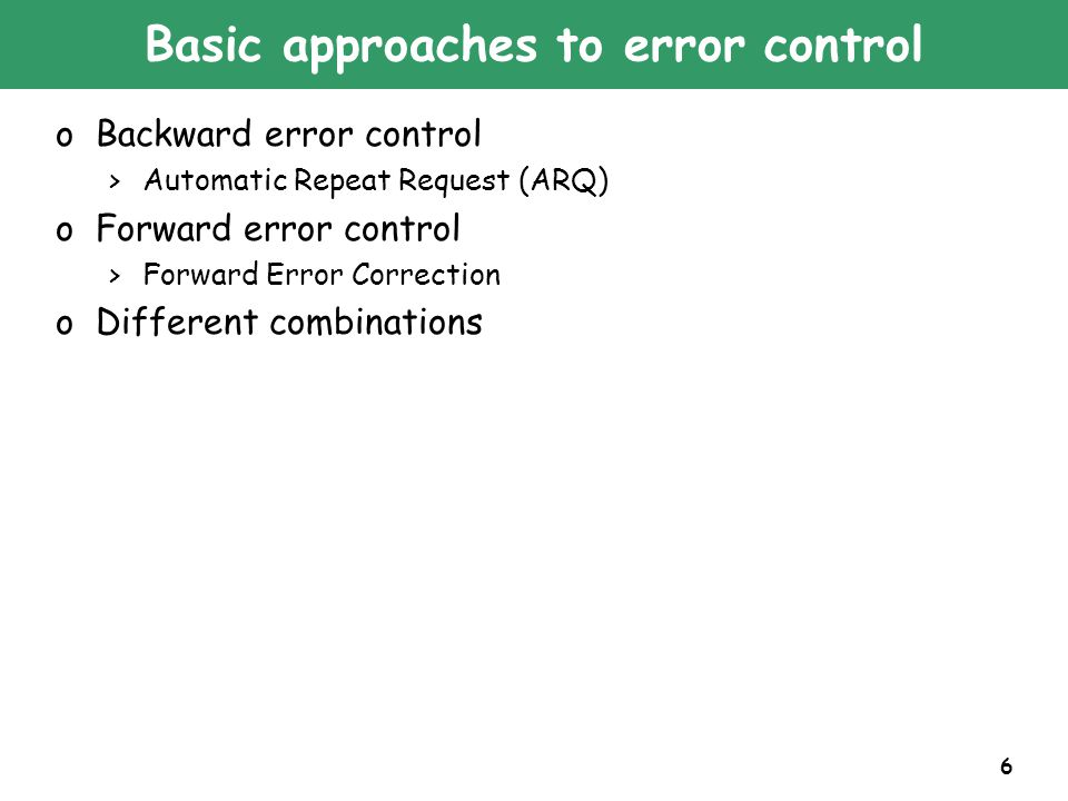 6 Basic approaches to error control oBackward error control >Automatic Repeat Request (ARQ) oForward error control >Forward Error Correction oDifferent combinations