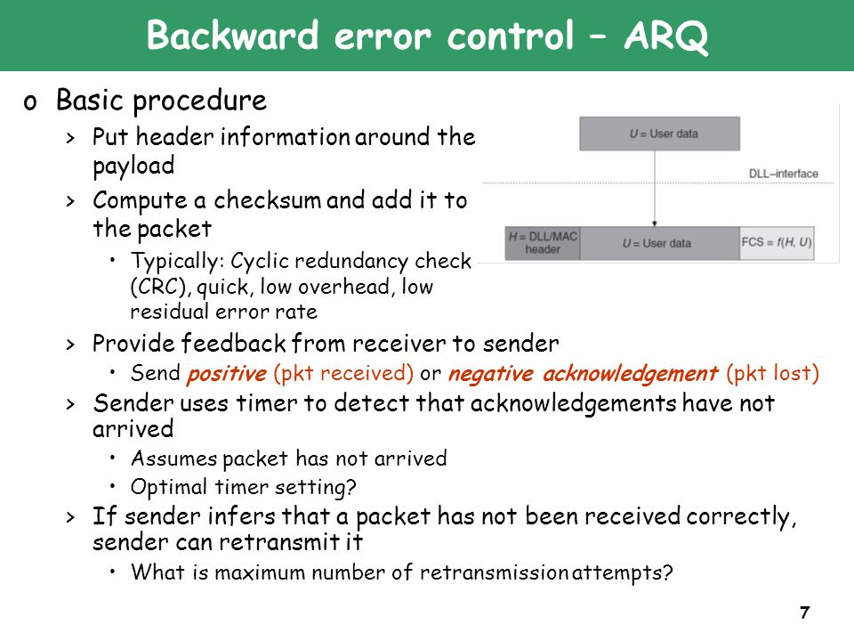 7 Backward error control – ARQ oBasic procedure >Put header information around the payload >Compute a checksum and add it to the packet Typically: Cyclic redundancy check (CRC), quick, low overhead, low residual error rate >Provide feedback from receiver to sender Send positive (pkt received) or negative acknowledgement (pkt lost) >Sender uses timer to detect that acknowledgements have not arrived Assumes packet has not arrived Optimal timer setting.