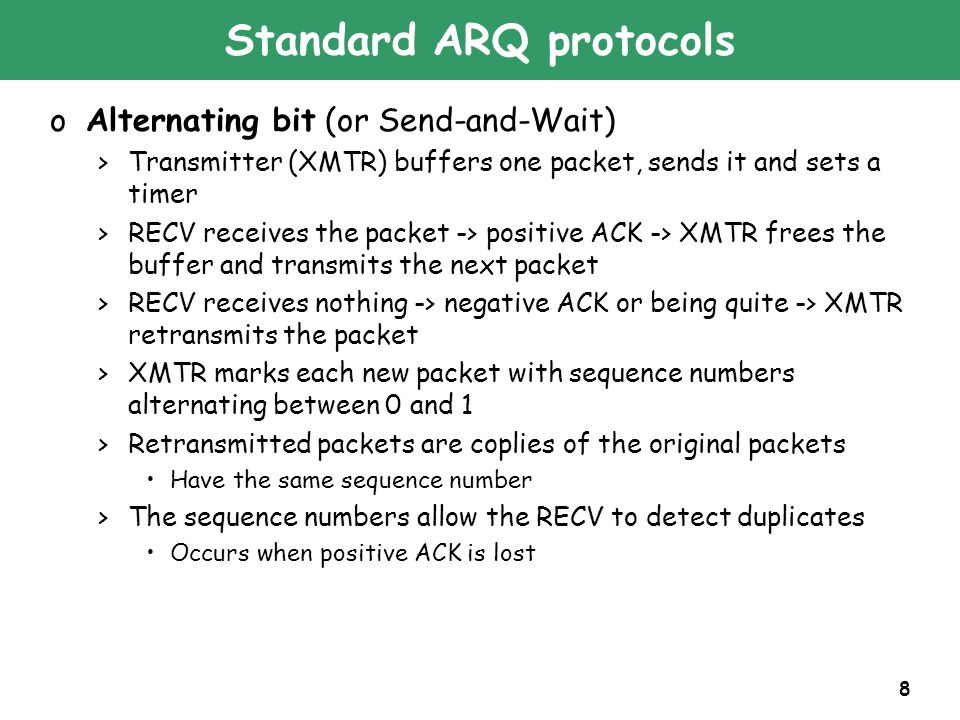 8 Standard ARQ protocols oAlternating bit (or Send-and-Wait) >Transmitter (XMTR) buffers one packet, sends it and sets a timer >RECV receives the pack