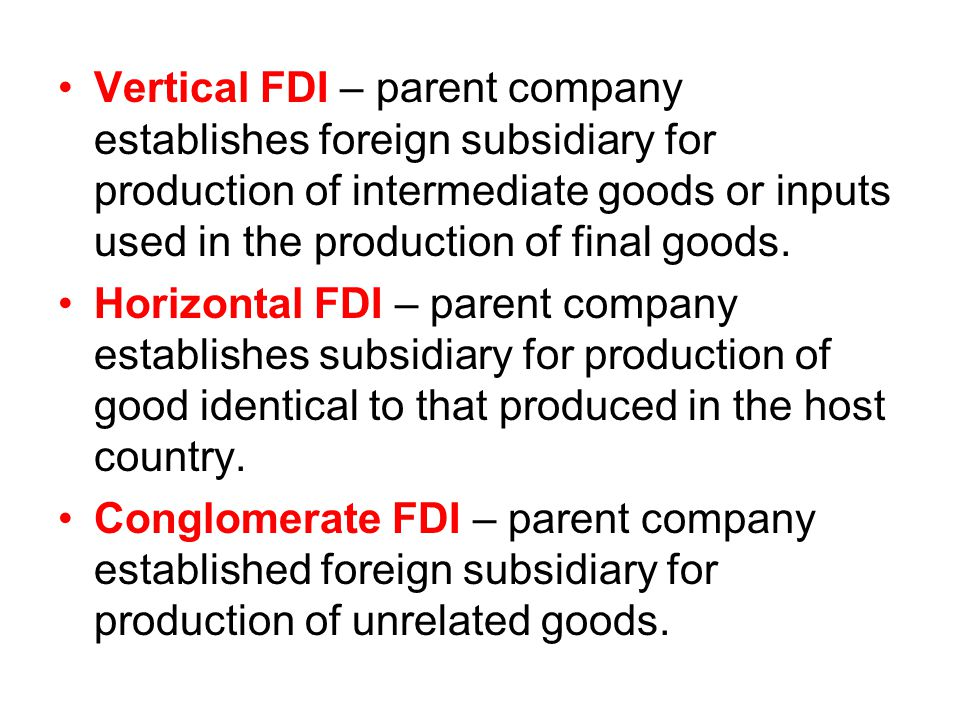 Vertical FDI – parent company establishes foreign subsidiary for production of intermediate goods or inputs used in the production of final goods.