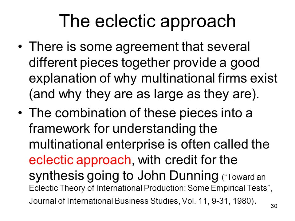 The eclectic approach There is some agreement that several different pieces together provide a good explanation of why multinational firms exist (and why they are as large as they are).
