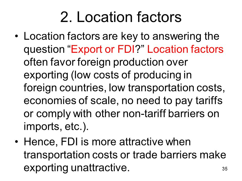 """2. Location factors Location factors are key to answering the question """"Export or FDI?"""" Location factors often favor foreign production over exporting"""