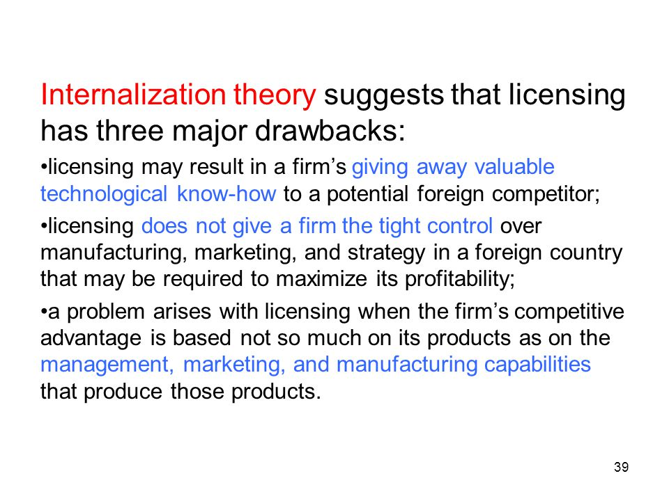 Internalization theory suggests that licensing has three major drawbacks: licensing may result in a firm's giving away valuable technological know-how to a potential foreign competitor; licensing does not give a firm the tight control over manufacturing, marketing, and strategy in a foreign country that may be required to maximize its profitability; a problem arises with licensing when the firm's competitive advantage is based not so much on its products as on the management, marketing, and manufacturing capabilities that produce those products.