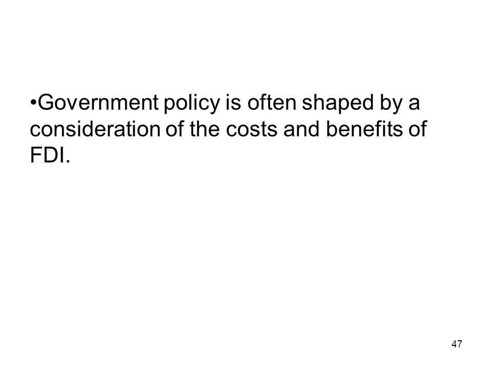 Government policy is often shaped by a consideration of the costs and benefits of FDI. 47