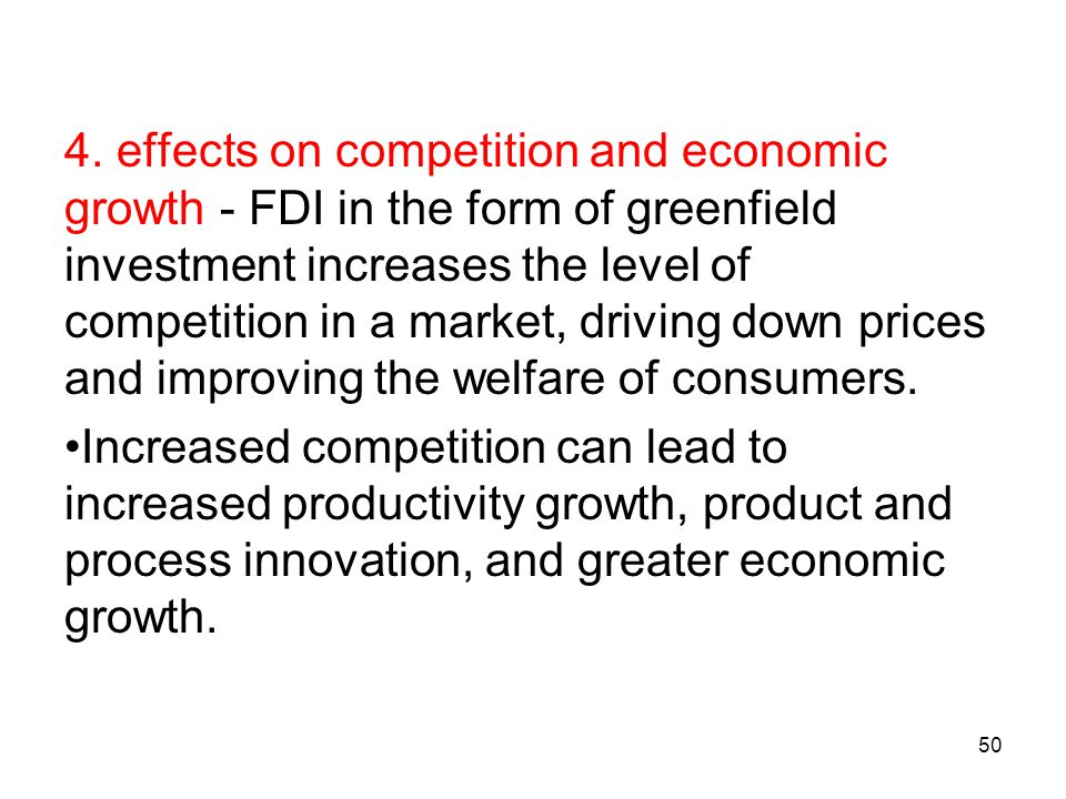 4. effects on competition and economic growth - FDI in the form of greenfield investment increases the level of competition in a market, driving down