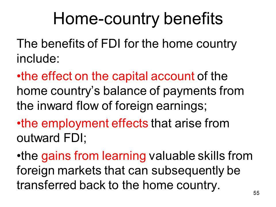 Home-country benefits The benefits of FDI for the home country include: the effect on the capital account of the home country's balance of payments from the inward flow of foreign earnings; the employment effects that arise from outward FDI; the gains from learning valuable skills from foreign markets that can subsequently be transferred back to the home country.