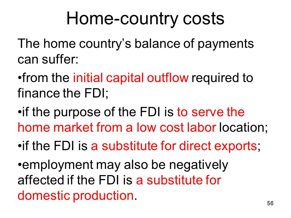 Home-country costs The home country's balance of payments can suffer: from the initial capital outflow required to finance the FDI; if the purpose of the FDI is to serve the home market from a low cost labor location; if the FDI is a substitute for direct exports; employment may also be negatively affected if the FDI is a substitute for domestic production.