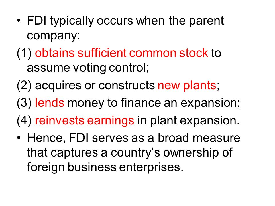 FDI typically occurs when the parent company: (1) obtains sufficient common stock to assume voting control; (2) acquires or constructs new plants; (3) lends money to finance an expansion; (4) reinvests earnings in plant expansion.