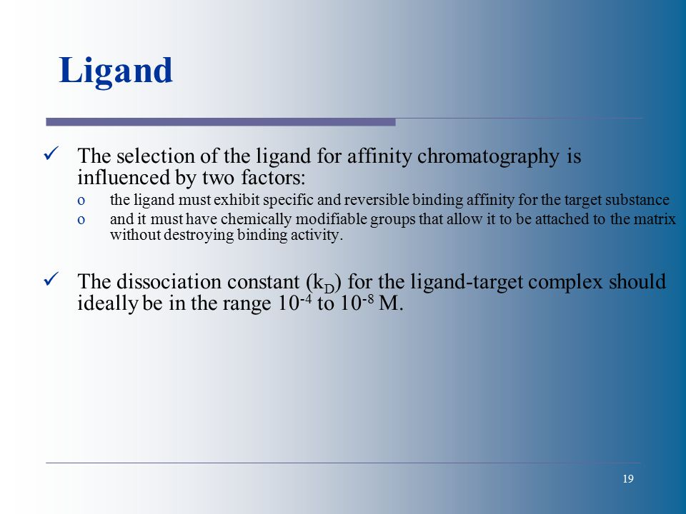 19 Ligand The selection of the ligand for affinity chromatography is influenced by two factors: othe ligand must exhibit specific and reversible binding affinity for the target substance oand it must have chemically modifiable groups that allow it to be attached to the matrix without destroying binding activity.