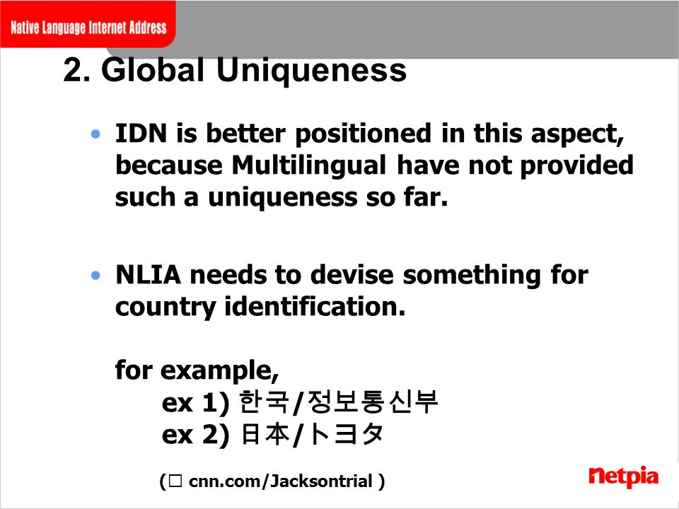 2. Global Uniqueness IDN is better positioned in this aspect, because Multilingual have not provided such a uniqueness so far. NLIA needs to devise so