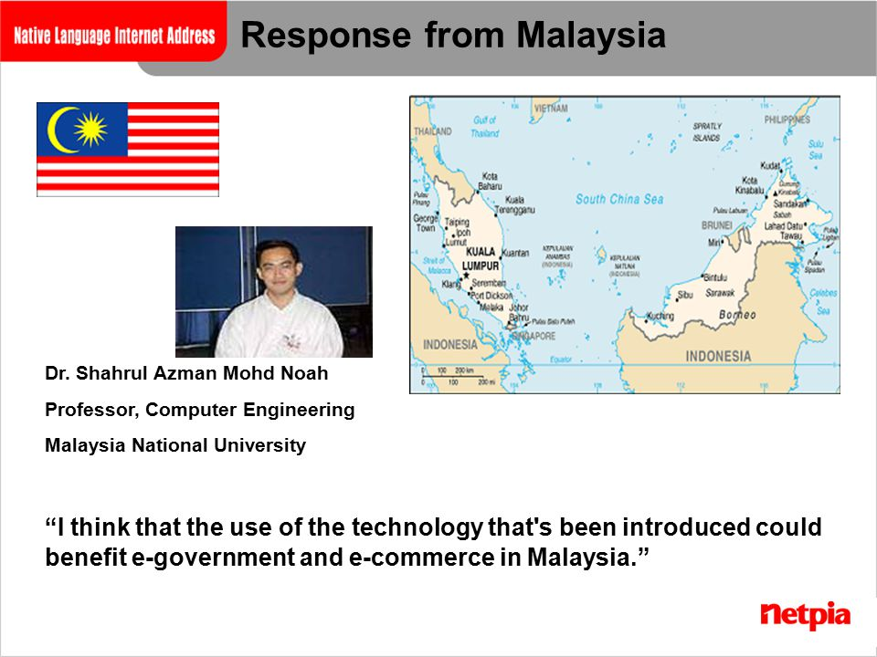 "Dr. Shahrul Azman Mohd Noah Professor, Computer Engineering Malaysia National University Response from Malaysia ""I think that the use of the technolog"