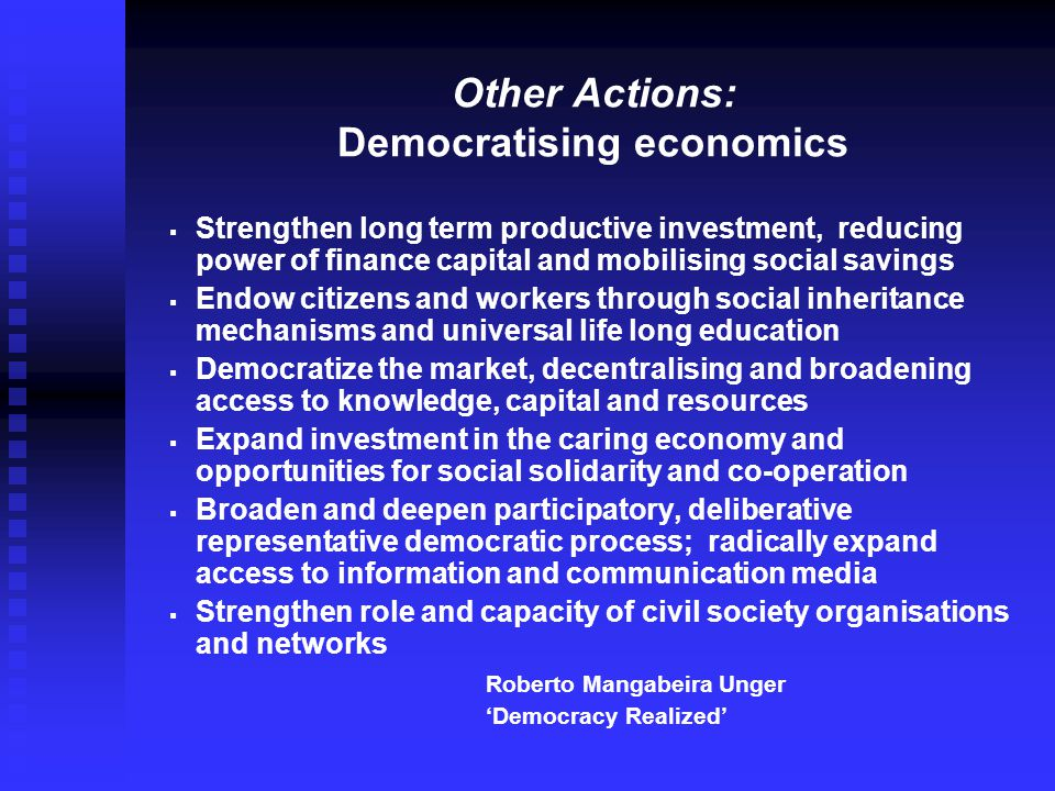 Other Actions: Democratising economics   Strengthen long term productive investment, reducing power of finance capital and mobilising social savings   Endow citizens and workers through social inheritance mechanisms and universal life long education   Democratize the market, decentralising and broadening access to knowledge, capital and resources   Expand investment in the caring economy and opportunities for social solidarity and co-operation   Broaden and deepen participatory, deliberative representative democratic process; radically expand access to information and communication media   Strengthen role and capacity of civil society organisations and networks Roberto Mangabeira Unger 'Democracy Realized'