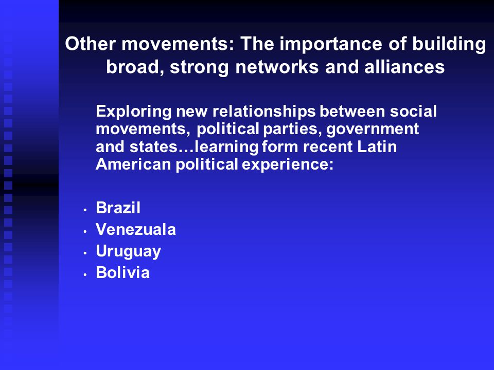 Other movements: The importance of building broad, strong networks and alliances Exploring new relationships between social movements, political parties, government and states…learning form recent Latin American political experience: Brazil Venezuala Uruguay Bolivia