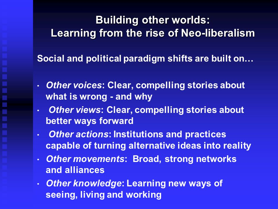 Building other worlds: Learning from the rise of Neo-liberalism Building other worlds: Learning from the rise of Neo-liberalism Social and political paradigm shifts are built on… Other voices: Clear, compelling stories about what is wrong - and why Other views: Clear, compelling stories about better ways forward Other actions: Institutions and practices capable of turning alternative ideas into reality Other movements: Broad, strong networks and alliances Other knowledge: Learning new ways of seeing, living and working