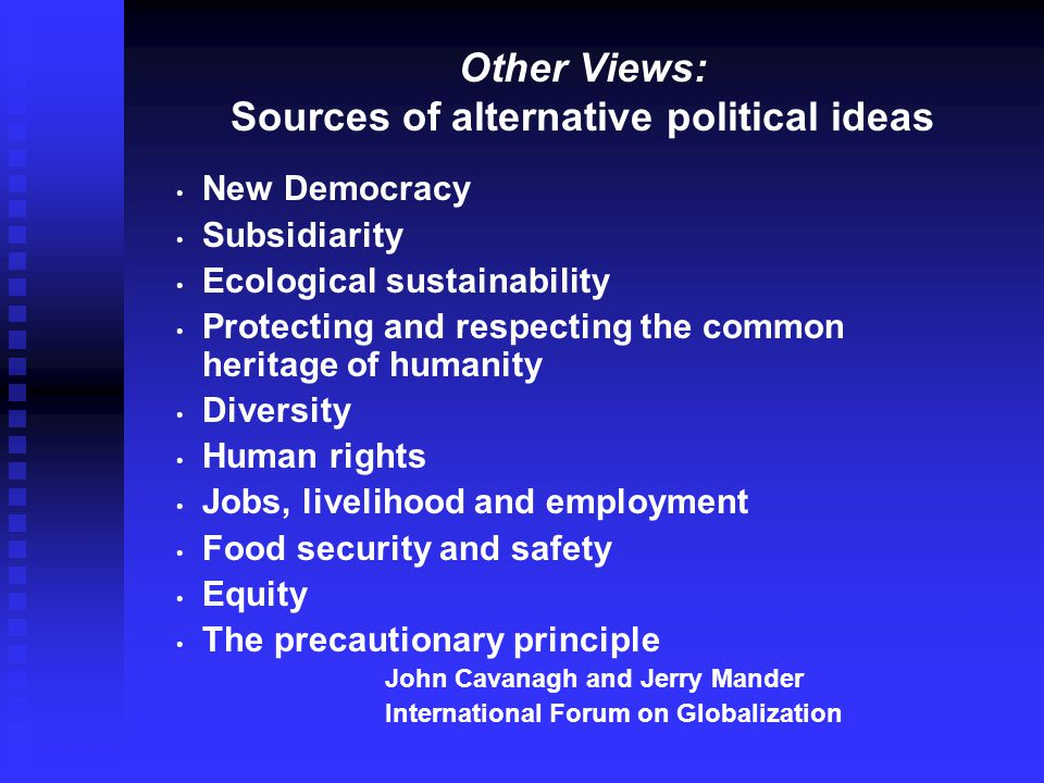 Other Views: Sources of alternative political ideas New Democracy Subsidiarity Ecological sustainability Protecting and respecting the common heritage of humanity Diversity Human rights Jobs, livelihood and employment Food security and safety Equity The precautionary principle John Cavanagh and Jerry Mander International Forum on Globalization
