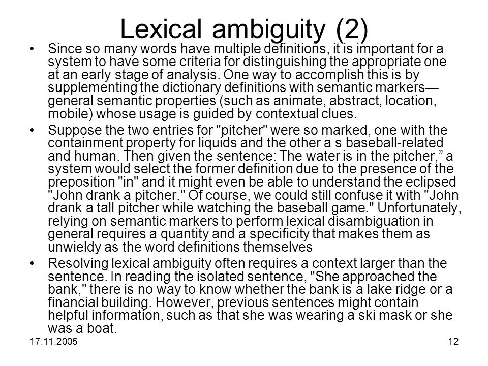 17.11.200512 Lexical ambiguity (2) Since so many words have multiple definitions, it is important for a system to have some criteria for distinguishin
