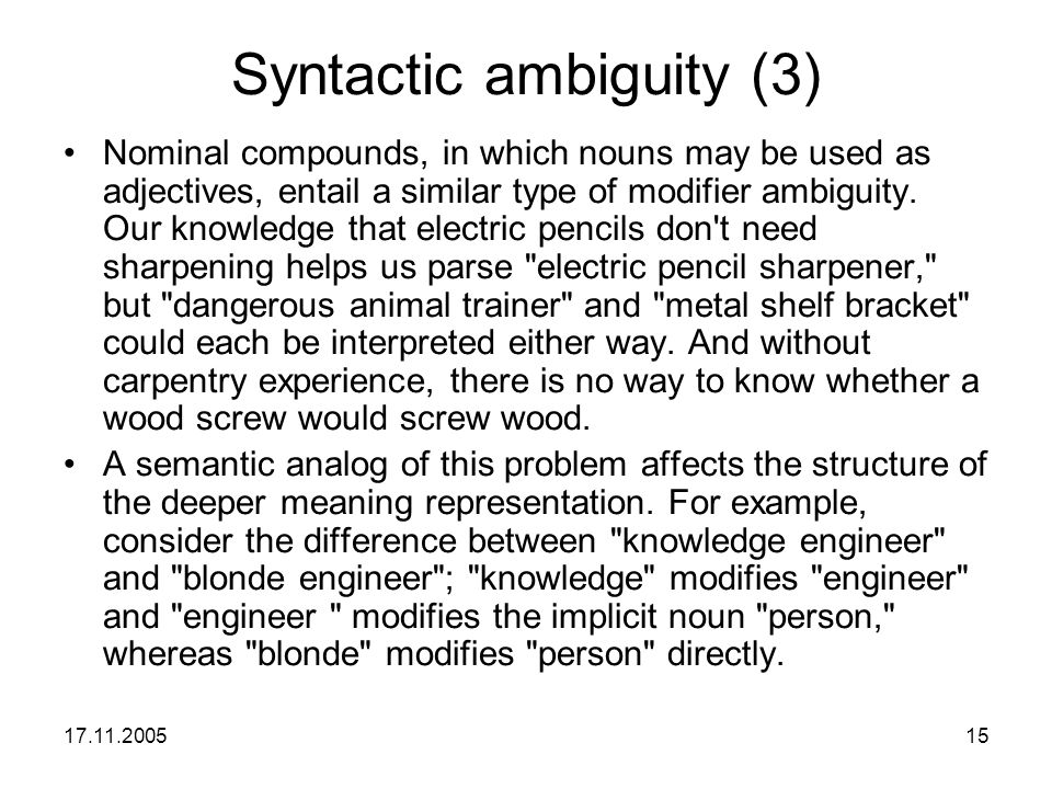 17.11.200515 Syntactic ambiguity (3) Nominal compounds, in which nouns may be used as adjectives, entail a similar type of modifier ambiguity. Our kno
