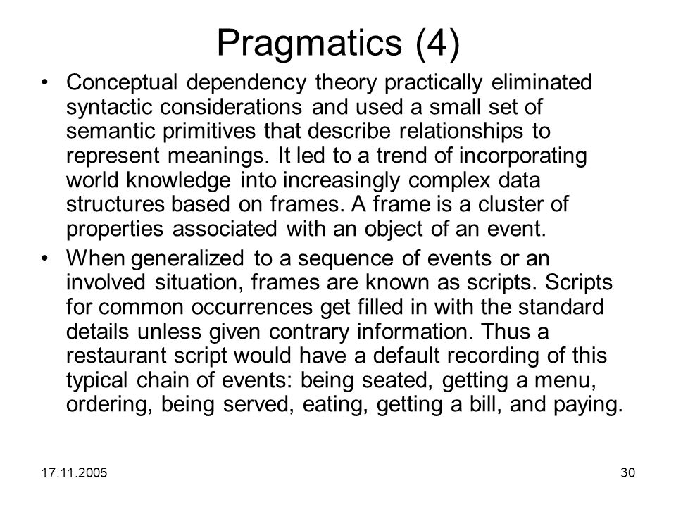 17.11.200530 Pragmatics (4) Conceptual dependency theory practically eliminated syntactic considerations and used a small set of semantic primitives t