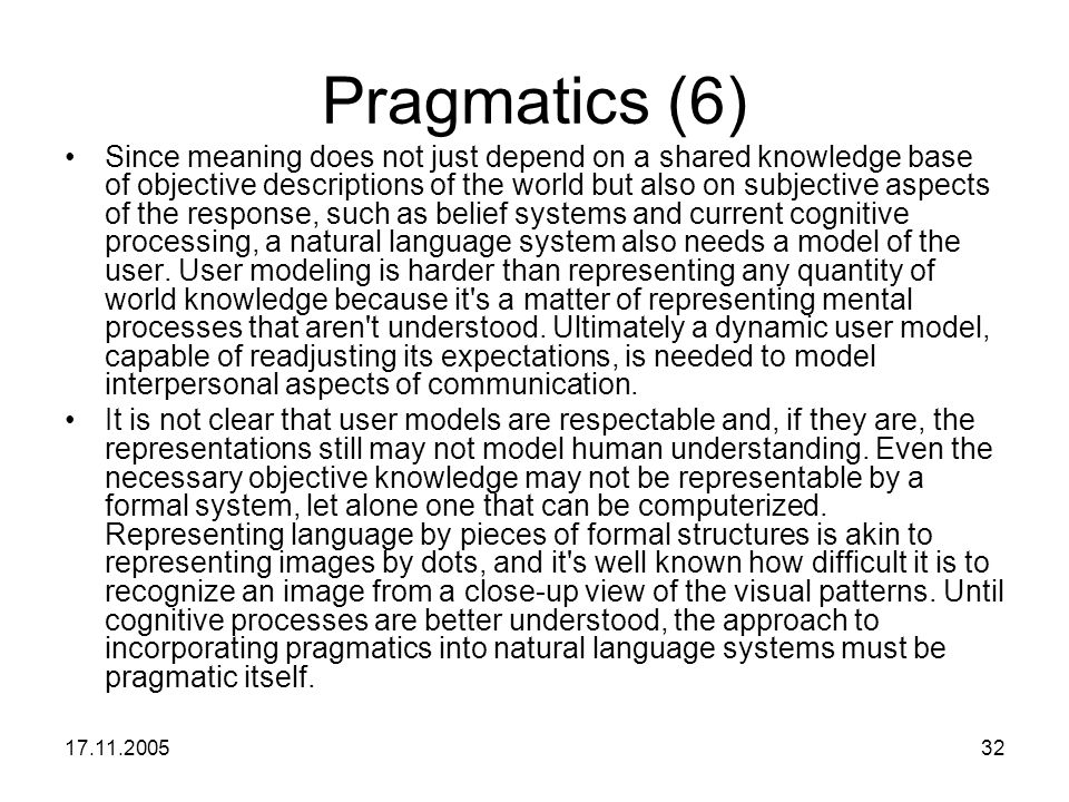 17.11.200532 Pragmatics (6) Since meaning does not just depend on a shared knowledge base of objective descriptions of the world but also on subjectiv
