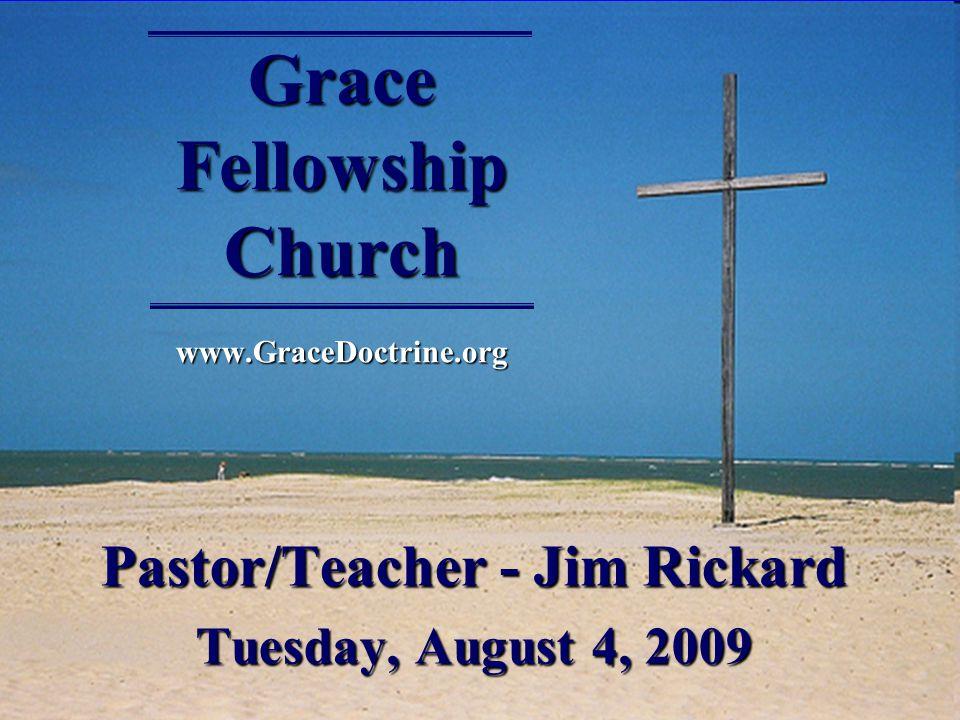 Grace Fellowship Church www.GraceDoctrine.org Pastor/Teacher - Jim Rickard Tuesday, August 4, 2009