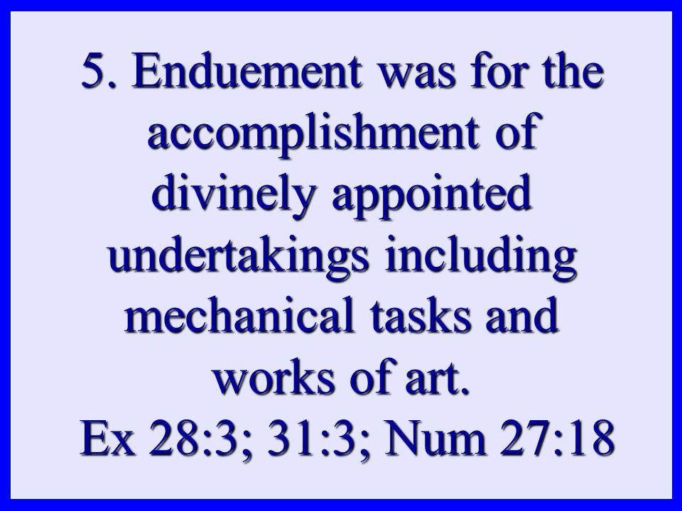 5. Enduement was for the accomplishment of divinely appointed undertakings including mechanical tasks and works of art. Ex 28:3; 31:3; Num 27:18