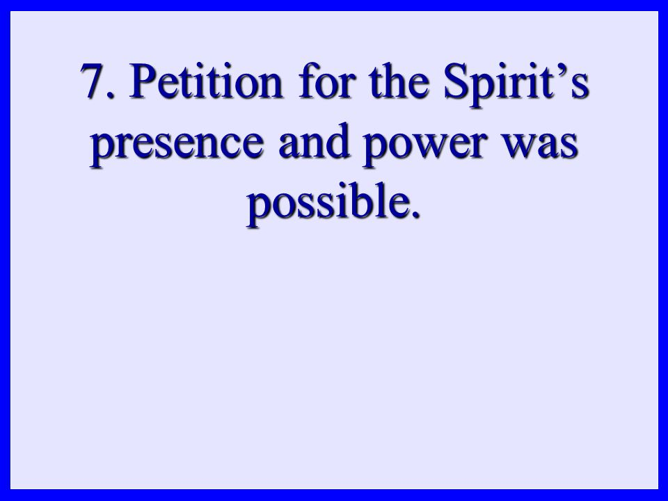 7. Petition for the Spirit's presence and power was possible.
