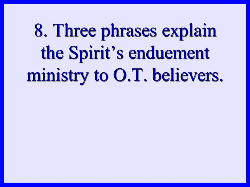 8. Three phrases explain the Spirit's enduement ministry to O.T. believers.