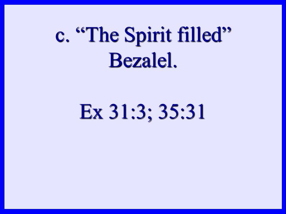 c. The Spirit filled Bezalel. Ex 31:3; 35:31