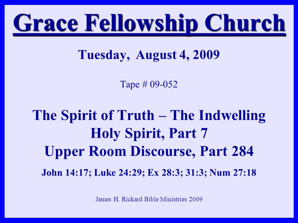 Grace Fellowship Church Grace Fellowship Church Tuesday, August 4, 2009 Tape # 09-052 The Spirit of Truth – The Indwelling Holy Spirit, Part 7 Upper Room Discourse, Part 284 John 14:17; Luke 24:29; Ex 28:3; 31:3; Num 27:18 James H.