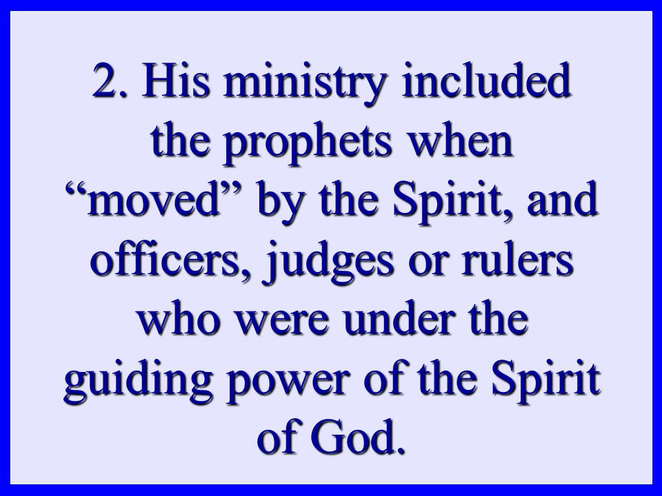 """2. His ministry included the prophets when """"moved"""" by the Spirit, and officers, judges or rulers who were under the guiding power of the Spirit of God"""