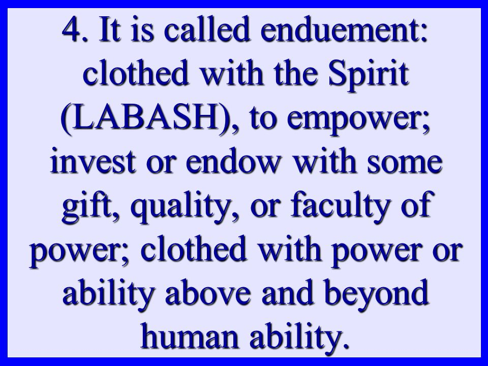 4. It is called enduement: clothed with the Spirit (LABASH), to empower; invest or endow with some gift, quality, or faculty of power; clothed with po