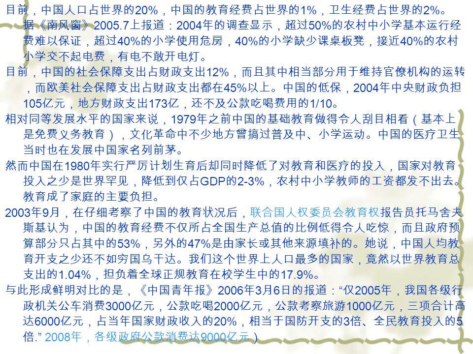 国家财政性教育经费支出占 GDP 的比例 世界平均水平为 4.9% ,发达国家为 5.1% ,欠发达国家为 4.1% 中国 2002 年为 3.41%; 2003 年下降为 3.28%; 2004 年更下降到 2.79% 2005 年全国教育支出占 GDP 的比例是 2.16% ; 2009 年实际投入 2.4% 【南方周末】本文网址: http://www.infzm.com/content/36918 http://www.infzm.com/content/36918 中国在基本民生方面的投入占 GDP 比例居全世界倒数第一, 甚至低于某些非洲穷国 中国工资收入水平仅占 GDP 的 11% ,而税负却是全球第二, 我们理应享受良好的民生服务,医疗、教育应该免费或者低成本,我们应该有良好的 社会保障。事实上,我国现有财力同样能够支持对医疗、教育等公共福利的更高 投入。 但是由于行政成本增加和腐败等因素,垄断企业与资本和财政税收正在形成我国社会 的三大寡头,他们三者合伙拿走了 GDP 和经济增长的绝大部分。国家无力投入民 生,而用于行政、豪华性公共建设的公共投入在 GDP 当中所占比例却是世界第一.