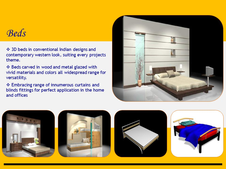 Beds  3D beds in conventional Indian designs and contemporary western look, suiting every projects theme.