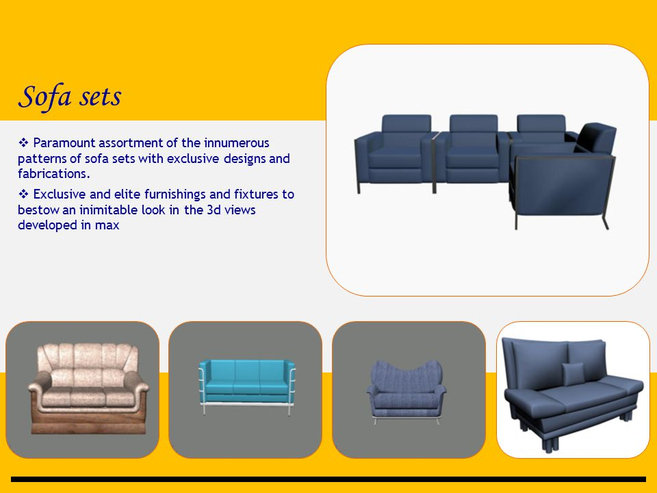 Sofa sets  Paramount assortment of the innumerous patterns of sofa sets with exclusive designs and fabrications.