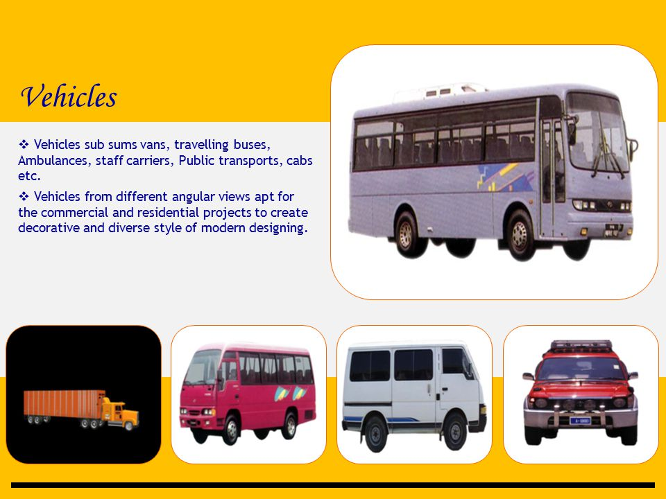 Vehicles  Vehicles sub sums vans, travelling buses, Ambulances, staff carriers, Public transports, cabs etc.  Vehicles from different angular views