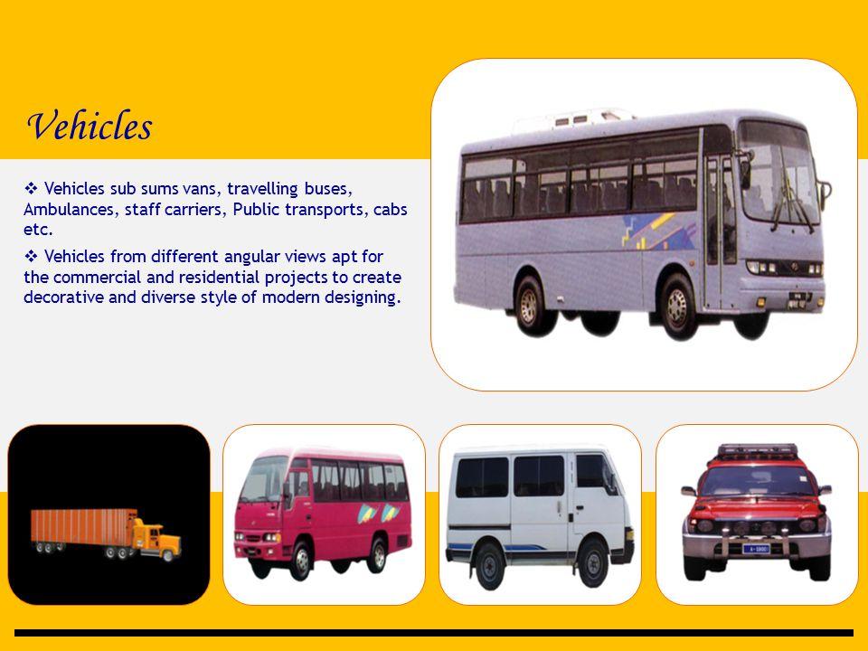 Vehicles  Vehicles sub sums vans, travelling buses, Ambulances, staff carriers, Public transports, cabs etc.