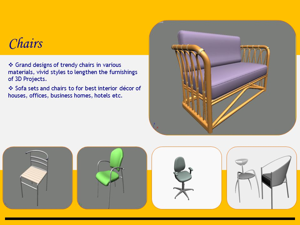 Chairs  Grand designs of trendy chairs in various materials, vivid styles to lengthen the furnishings of 3D Projects.  Sofa sets and chairs to for b