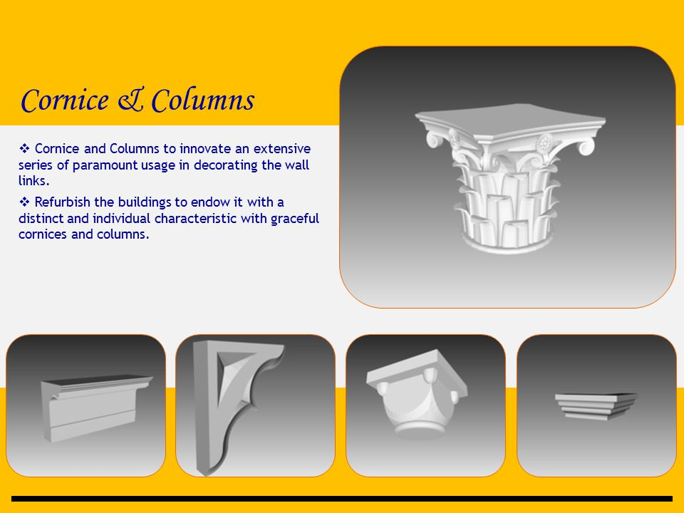 Cornice & Columns  Cornice and Columns to innovate an extensive series of paramount usage in decorating the wall links.  Refurbish the buildings to