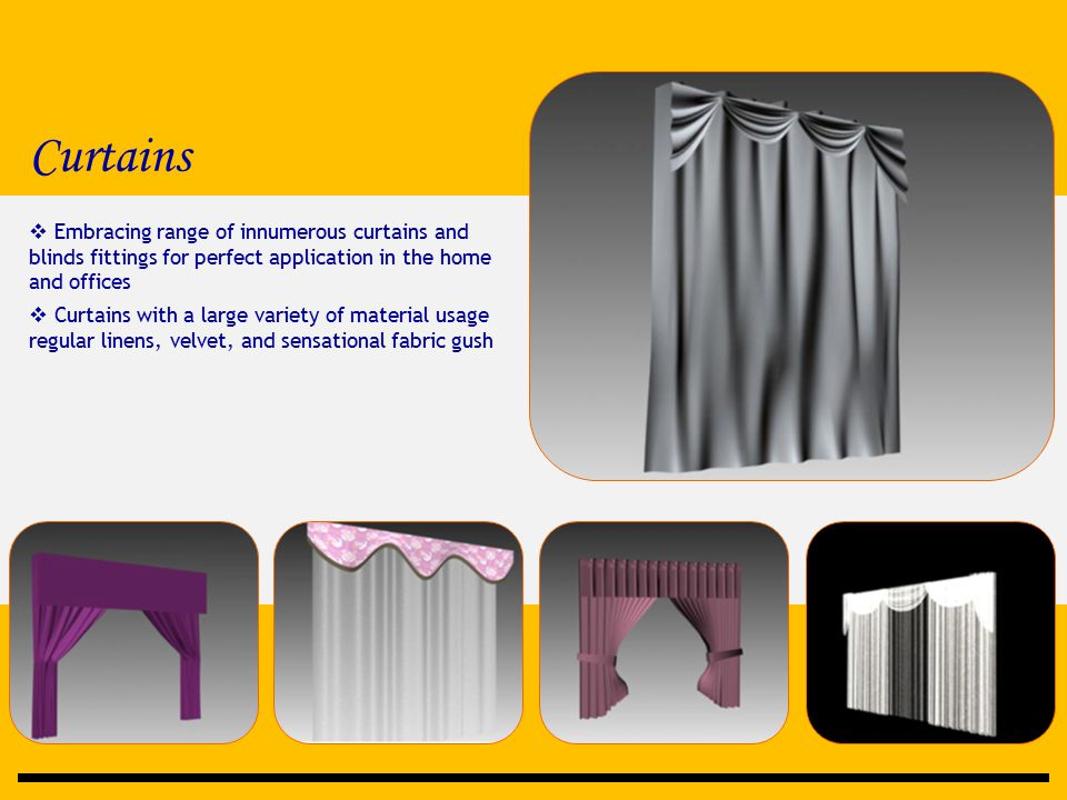 Curtains  Embracing range of innumerous curtains and blinds fittings for perfect application in the home and offices  Curtains with a large variety of material usage regular linens, velvet, and sensational fabric gush