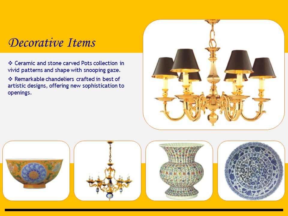 Decorative Items  Ceramic and stone carved Pots collection in vivid patterns and shape with snooping gaze.  Remarkable chandeliers crafted in best o