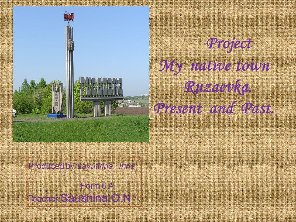 Project My native town Ruzaevka. Present and Past. Produced by:Layutkina Irina. Form 6 A Teacher: Saushina.O.N
