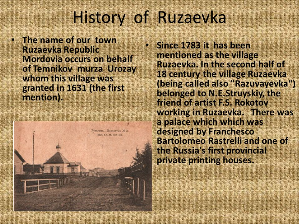 History of Ruzaevka The name of our town Ruzaevka Republic Mordovia occurs on behalf of Temnikov murza Urozay whom this village was granted in 1631 (the first mention).